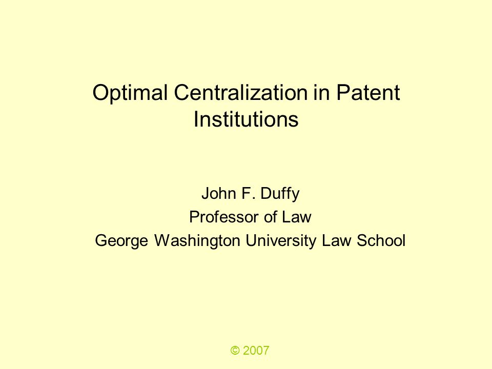Optimal Centralization in Patent Institutions John F. Duffy Professor of Law George Washington University Law School © 2007