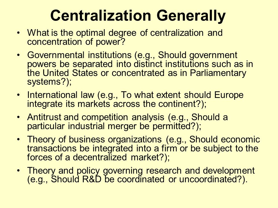 Centralization Generally Many examples of positive centralizations of power (e.g., the integration of the United States into a common market; the ongoing integration of the European market).