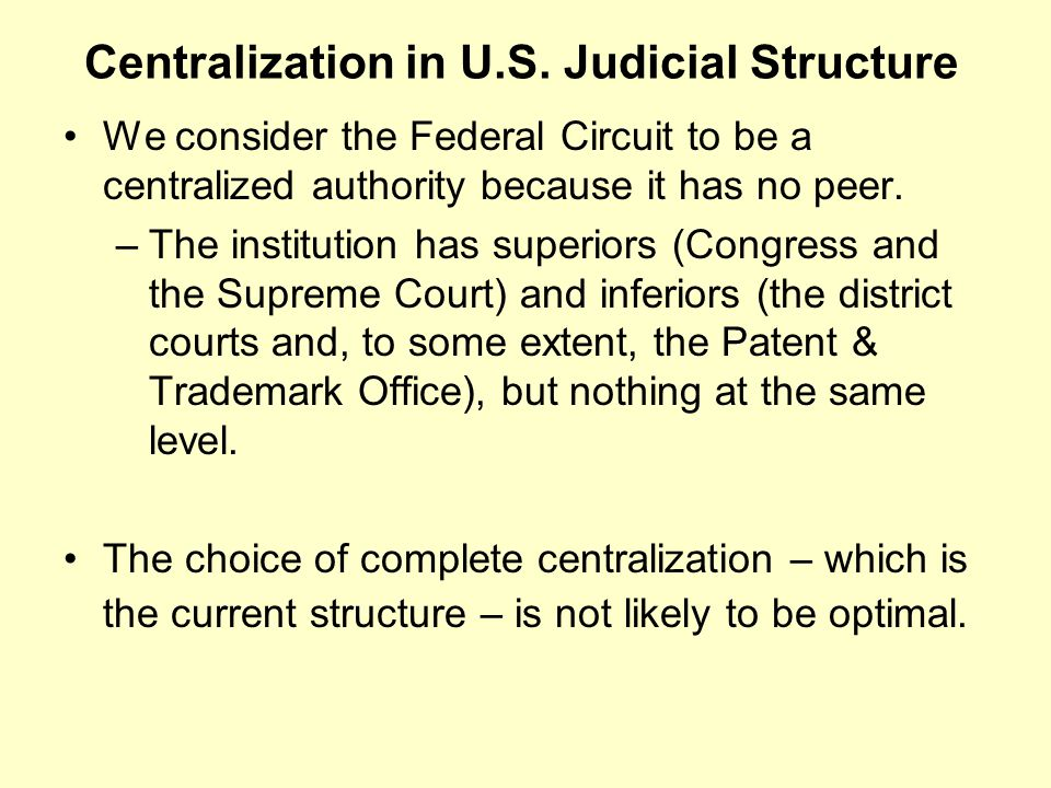 Centralization in U.S. Judicial Structure We consider the Federal Circuit to be a centralized authority because it has no peer. –The institution has s