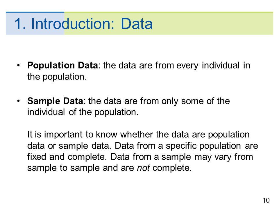 10 1. Introduction: Data Population Data: the data are from every individual in the population. Sample Data: the data are from only some of the indivi