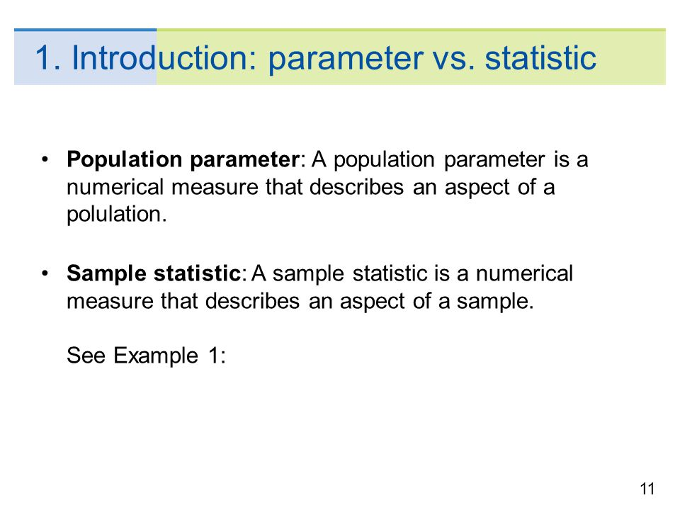 11 1. Introduction: parameter vs. statistic Population parameter: A population parameter is a numerical measure that describes an aspect of a polulati