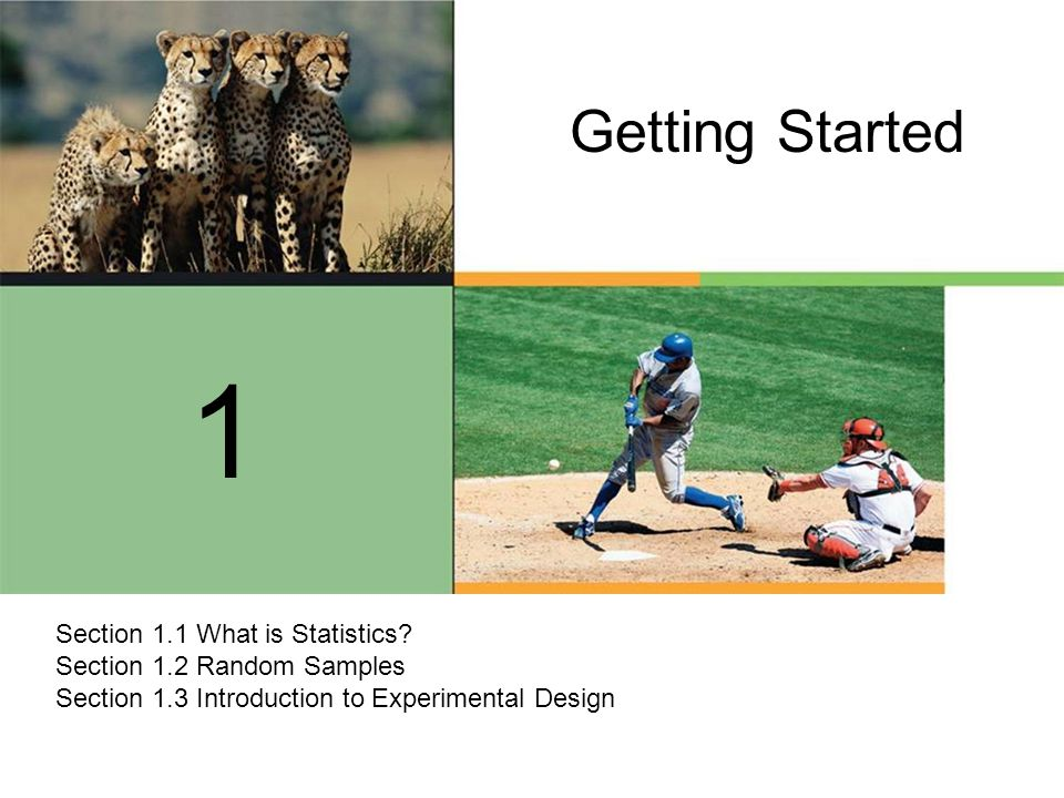 Getting Started 1 Section 1.1 What is Statistics? Section 1.2 Random Samples Section 1.3 Introduction to Experimental Design