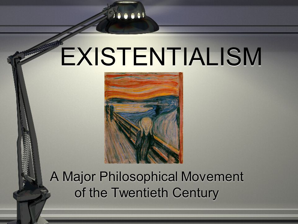 EXISTENTIALISM A Major Philosophical Movement of the Twentieth Century