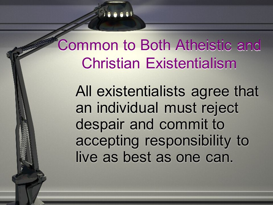Common to Both Atheistic and Christian Existentialism All existentialists agree that an individual must reject despair and commit to accepting respons