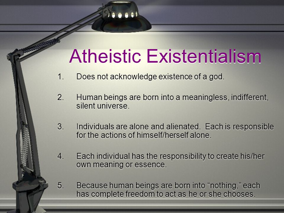 Atheistic Existentialism 1.Does not acknowledge existence of a god. 2. Human beings are born into a meaningless, indifferent, silent universe. 3.Indiv