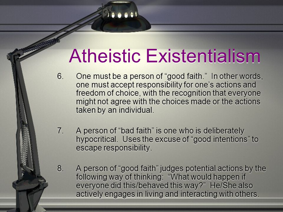 Atheistic Existentialism 6.One must be a person of good faith. In other words, one must accept responsibility for one's actions and freedom of choice, with the recognition that everyone might not agree with the choices made or the actions taken by an individual.