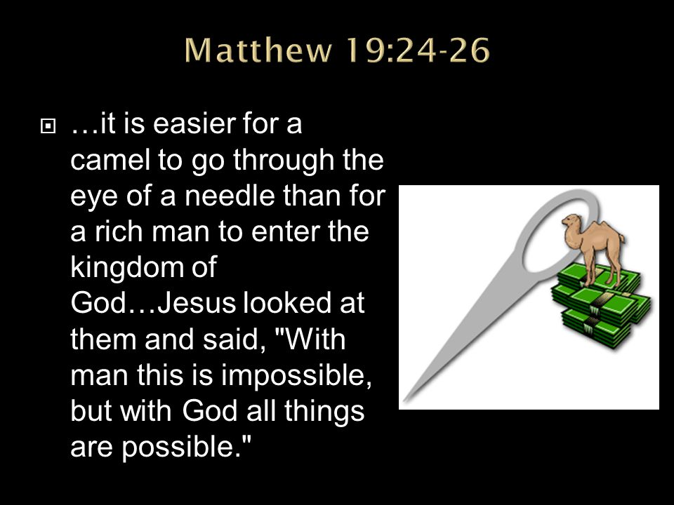  …it is easier for a camel to go through the eye of a needle than for a rich man to enter the kingdom of God…Jesus looked at them and said, With man this is impossible, but with God all things are possible.