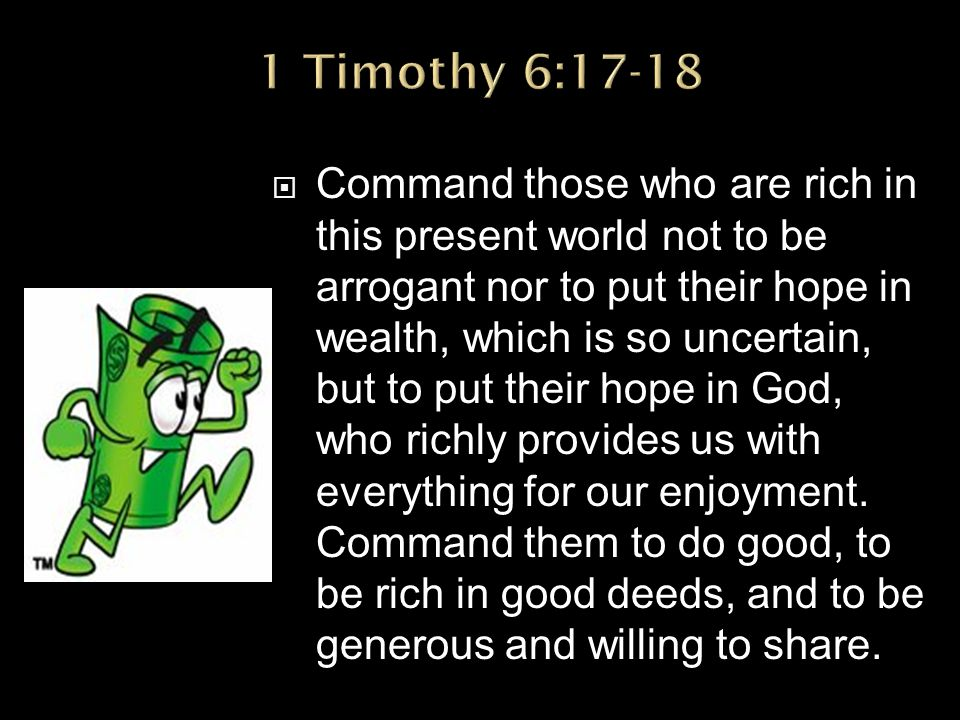  Command those who are rich in this present world not to be arrogant nor to put their hope in wealth, which is so uncertain, but to put their hope in