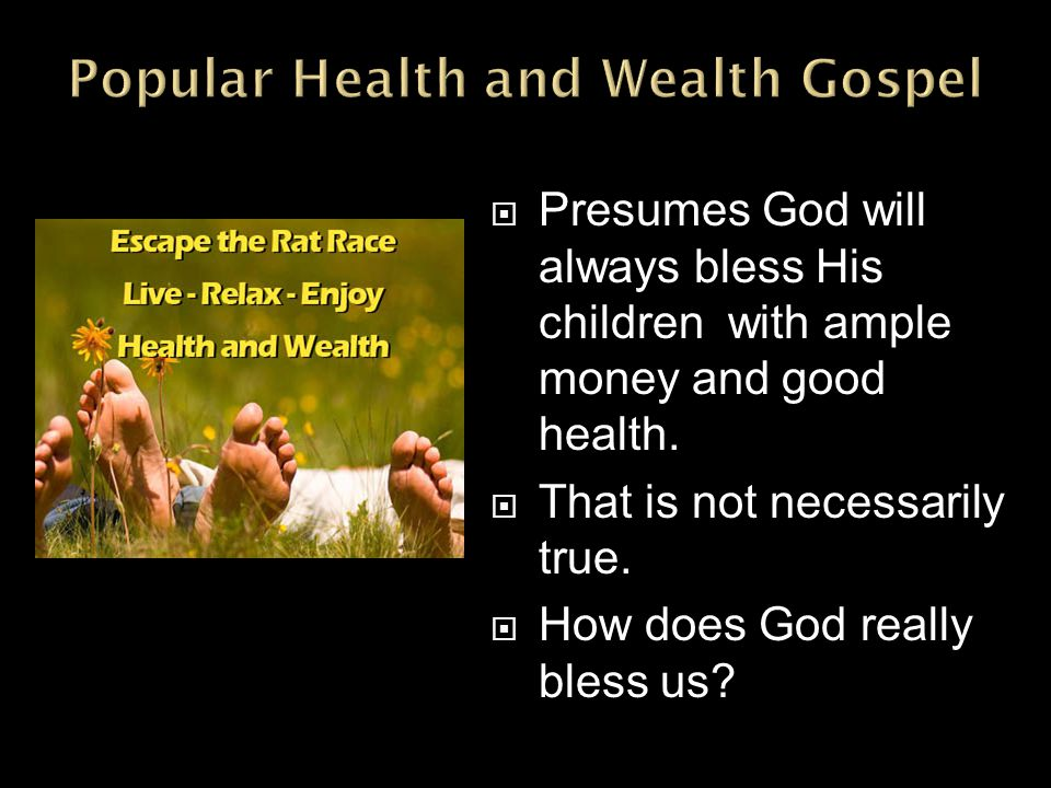  Presumes God will always bless His children with ample money and good health.  That is not necessarily true.  How does God really bless us?