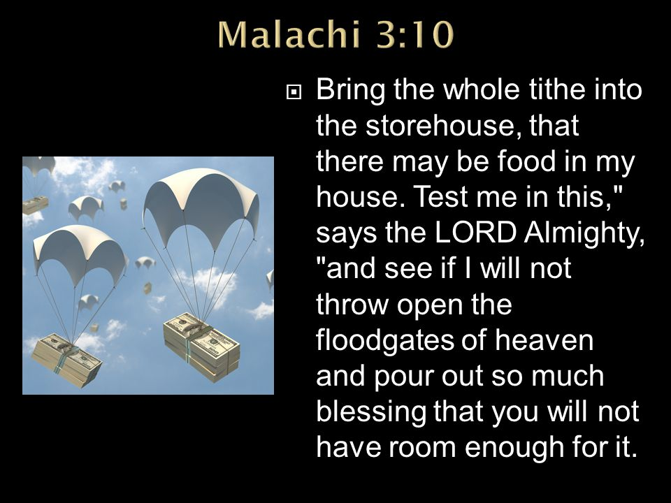  Bring the whole tithe into the storehouse, that there may be food in my house. Test me in this,