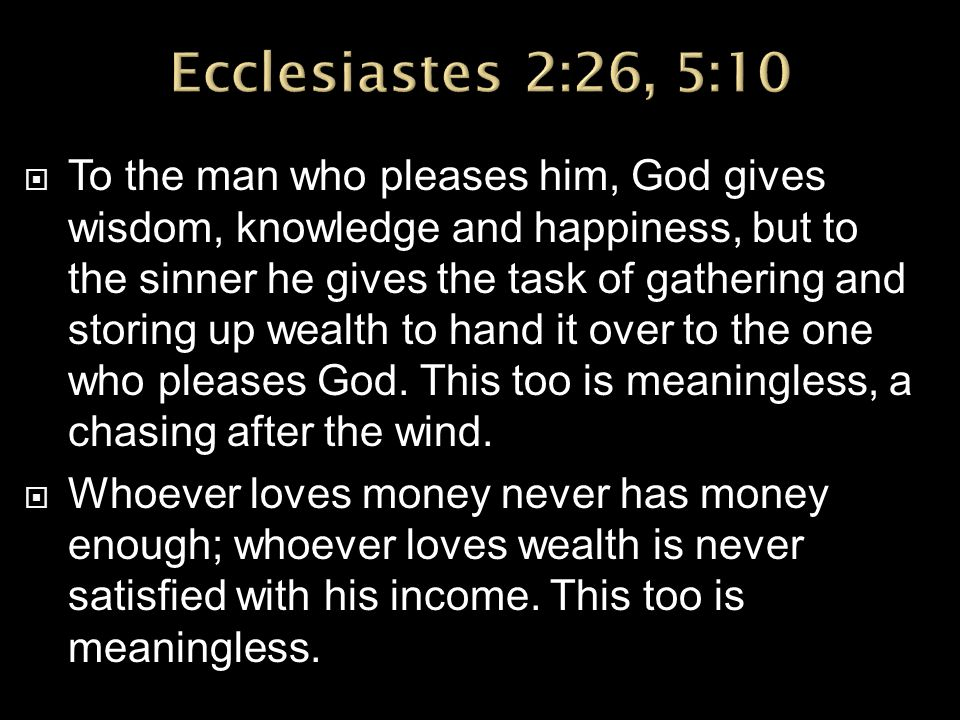  To the man who pleases him, God gives wisdom, knowledge and happiness, but to the sinner he gives the task of gathering and storing up wealth to hand it over to the one who pleases God.