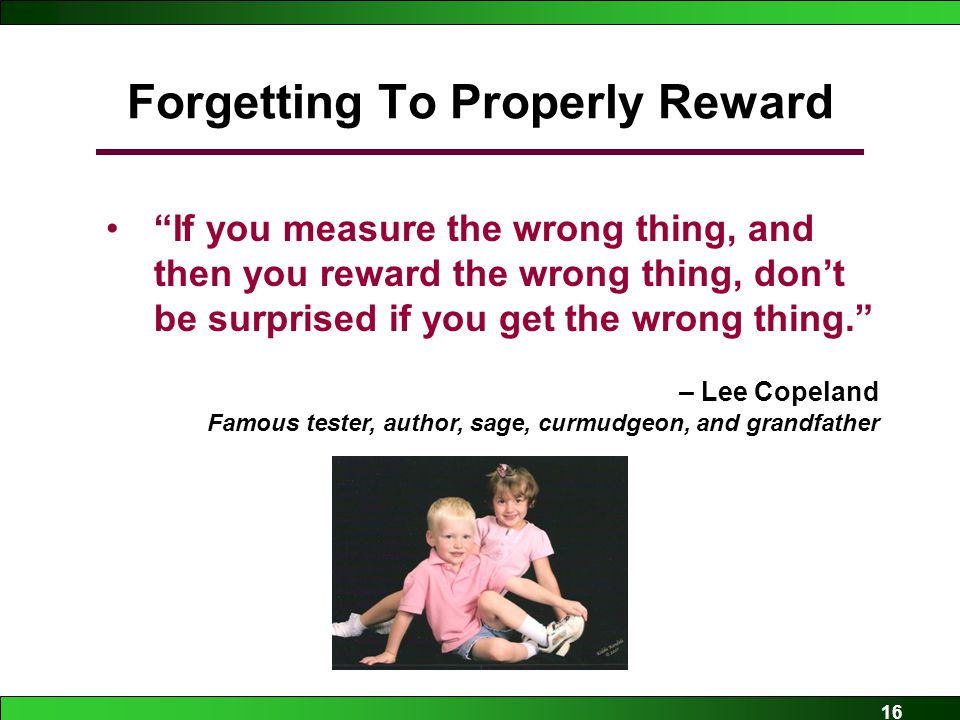 16 Forgetting To Properly Reward If you measure the wrong thing, and then you reward the wrong thing, don't be surprised if you get the wrong thing. – Lee Copeland Famous tester, author, sage, curmudgeon, and grandfather