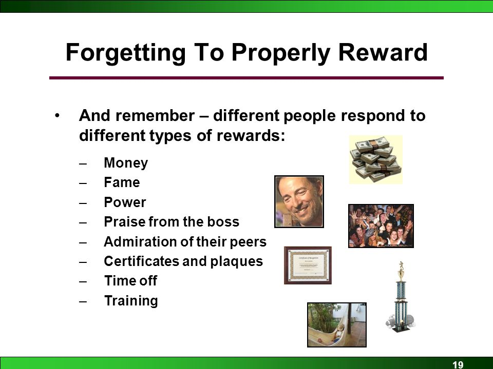 19 Forgetting To Properly Reward And remember – different people respond to different types of rewards: –Money –Fame –Power –Praise from the boss –Admiration of their peers –Certificates and plaques –Time off –Training