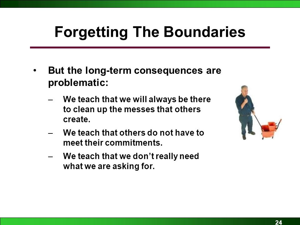 24 Forgetting The Boundaries But the long-term consequences are problematic: –We teach that we will always be there to clean up the messes that others create.
