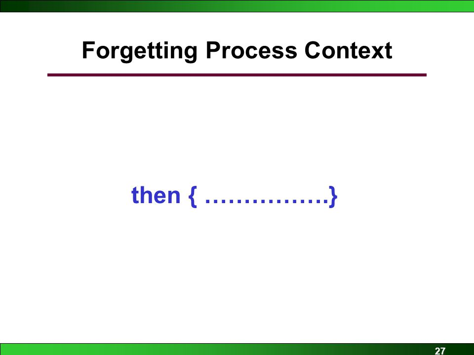 27 Forgetting Process Context if (…………….) then { …………….}