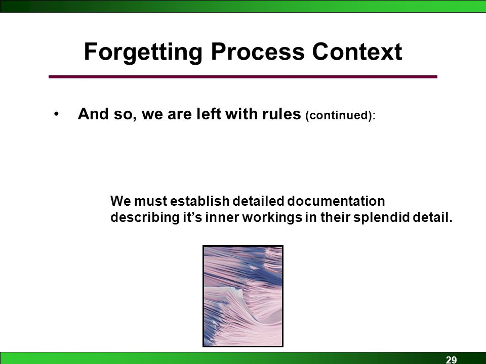 29 Forgetting Process Context And so, we are left with rules (continued): –IF once software is written it is very difficult to change THEN We must establish detailed documentation describing it's inner workings in their splendid detail.