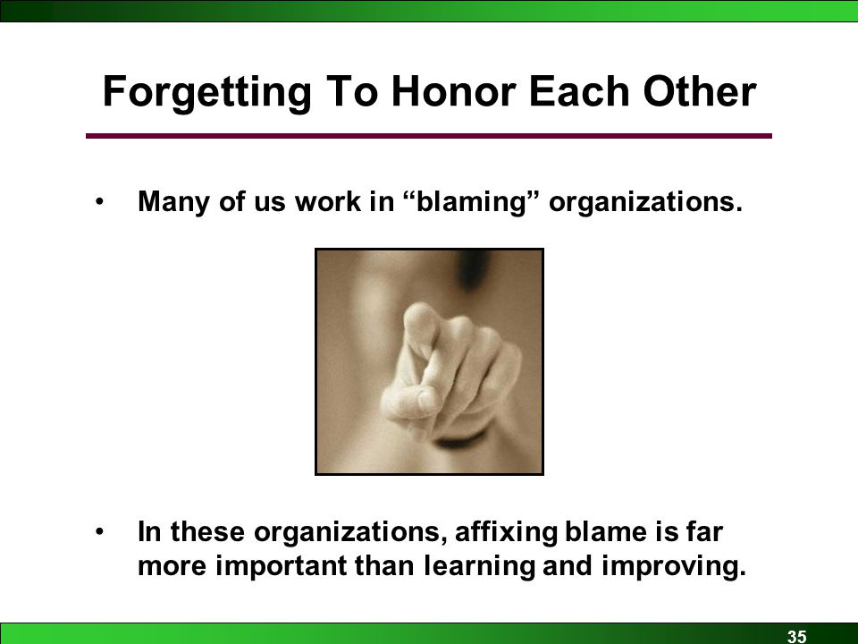 35 Forgetting To Honor Each Other Many of us work in blaming organizations.