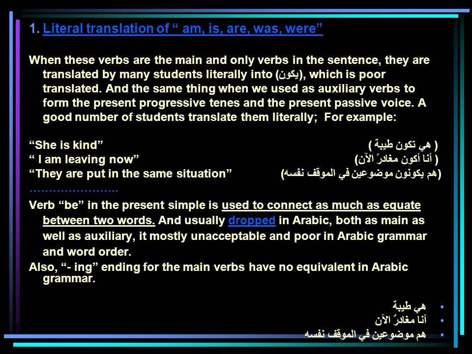 1.Literal translation of am, is, are, was, were When these verbs are the main and only verbs in the sentence, they are translated by many students literally into (يكون), which is poor translated.