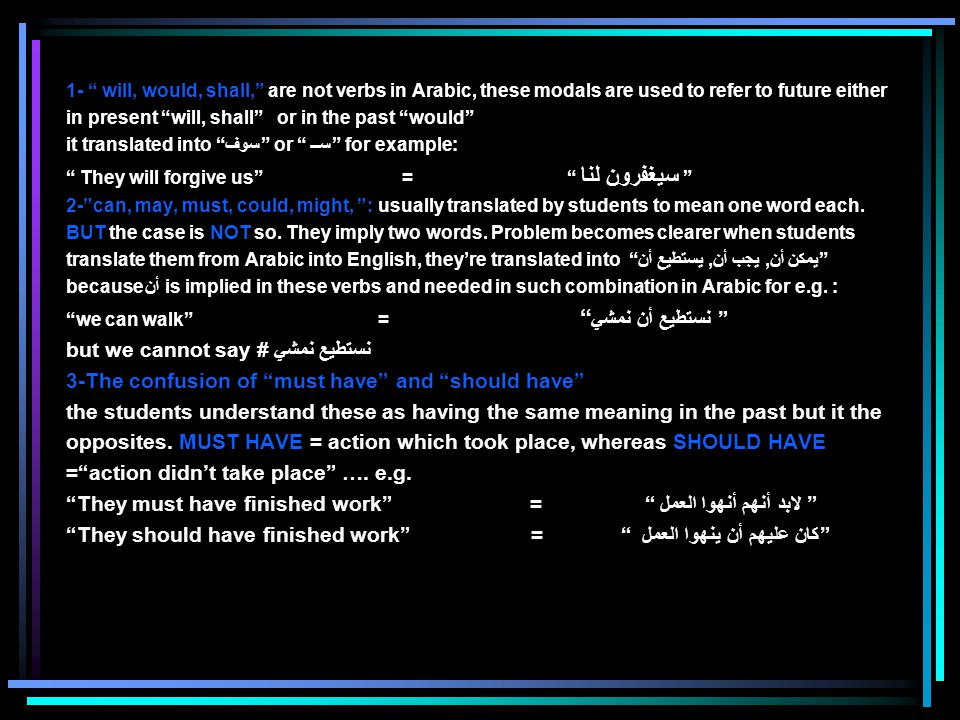 1- will, would, shall, are not verbs in Arabic, these modals are used to refer to future either in present will, shall or in the past would it translated into سوف or ســ for example: They will forgive us = سيغفرون لنا 2- can, may, must, could, might, : usually translated by students to mean one word each.