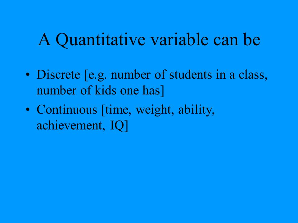 A Quantitative variable can be Discrete [e.g. number of students in a class, number of kids one has] Continuous [time, weight, ability, achievement, I