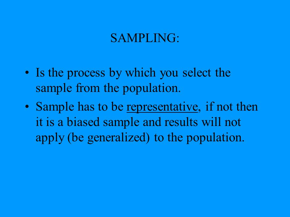 SAMPLING: Is the process by which you select the sample from the population. Sample has to be representative, if not then it is a biased sample and re