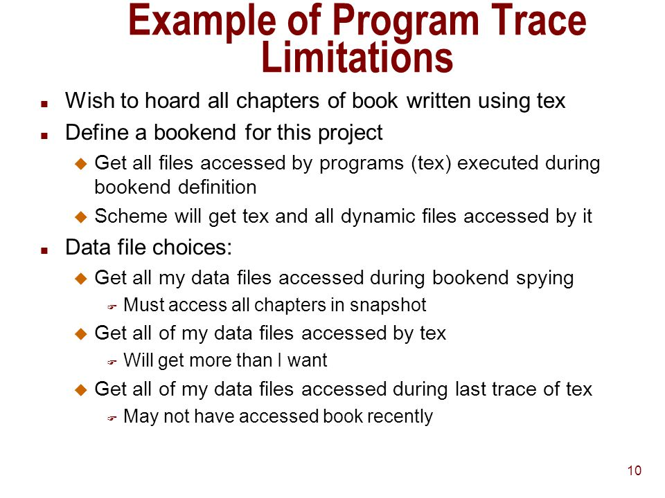 10 Example of Program Trace Limitations n Wish to hoard all chapters of book written using tex n Define a bookend for this project u Get all files accessed by programs (tex) executed during bookend definition u Scheme will get tex and all dynamic files accessed by it n Data file choices: u Get all my data files accessed during bookend spying F Must access all chapters in snapshot u Get all of my data files accessed by tex F Will get more than I want u Get all of my data files accessed during last trace of tex F May not have accessed book recently