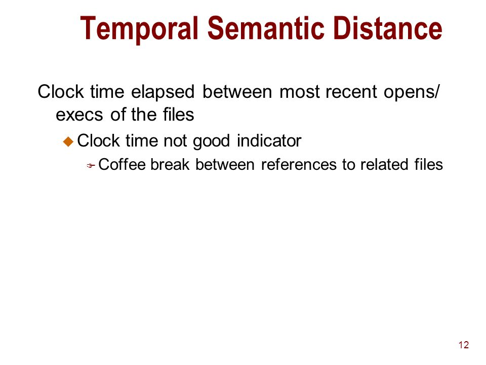 12 Temporal Semantic Distance Clock time elapsed between most recent opens/ execs of the files u Clock time not good indicator F Coffee break between references to related files