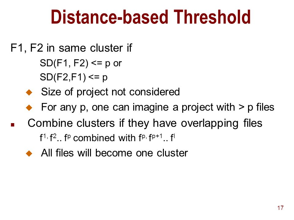17 Distance-based Threshold F1, F2 in same cluster if SD(F1, F2) <= p or SD(F2,F1) <= p u Size of project not considered u For any p, one can imagine a project with > p files n Combine clusters if they have overlapping files f 1, f 2..