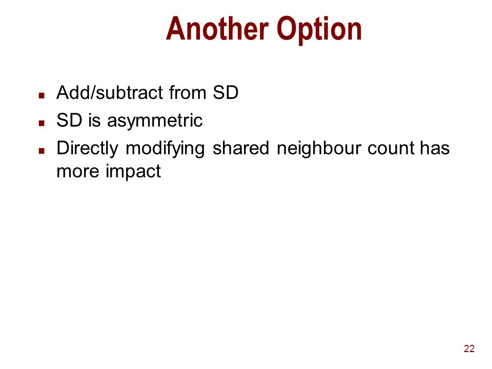 22 Another Option n Add/subtract from SD n SD is asymmetric n Directly modifying shared neighbour count has more impact