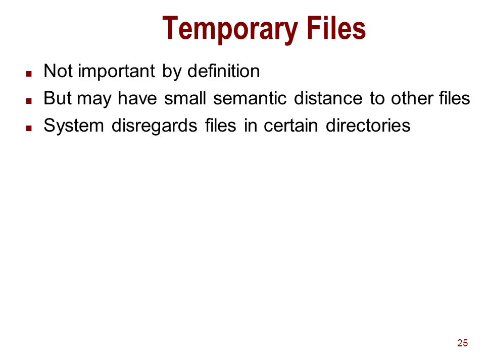 25 Temporary Files n Not important by definition n But may have small semantic distance to other files n System disregards files in certain directories