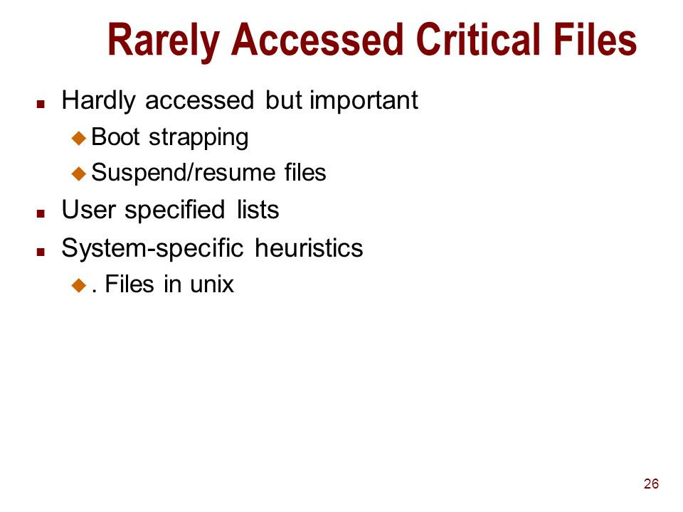 26 Rarely Accessed Critical Files n Hardly accessed but important u Boot strapping u Suspend/resume files n User specified lists n System-specific heuristics u.