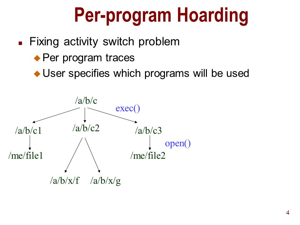 4 Per-program Hoarding n Fixing activity switch problem u Per program traces u User specifies which programs will be used /a/b/c /a/b/c1 /a/b/c2 /a/b/c3 /me/file1 /a/b/x/f/a/b/x/g /me/file2 exec() open()
