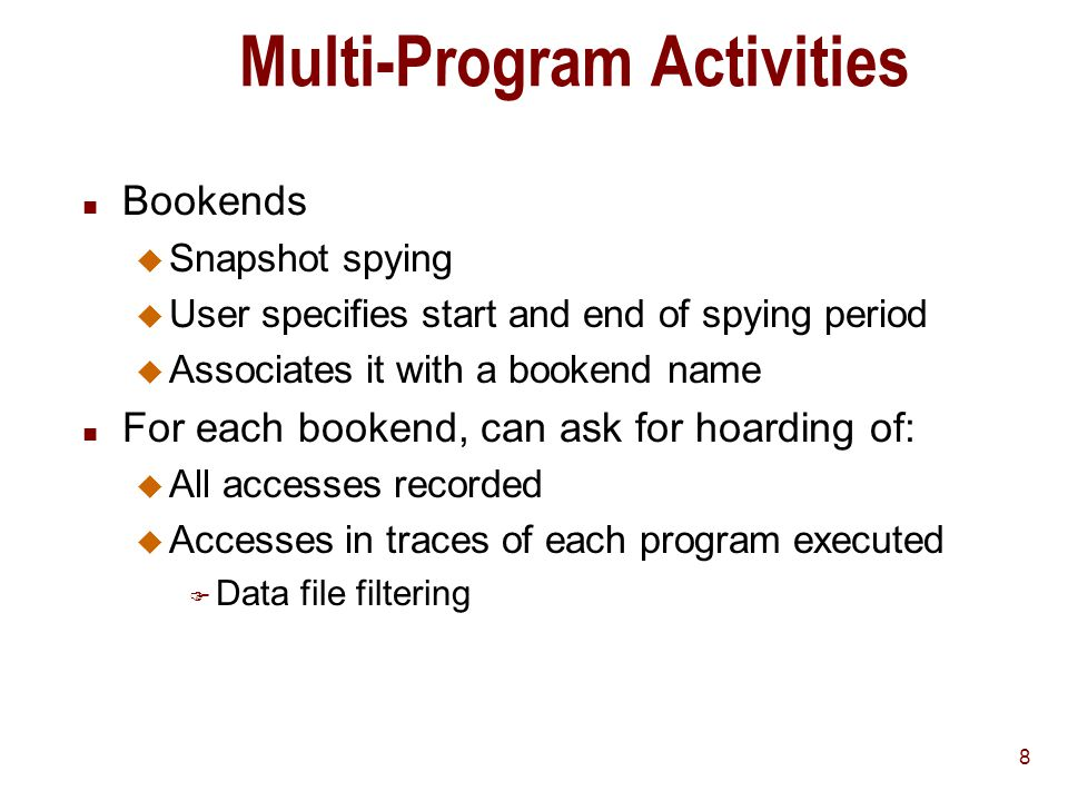 8 Multi-Program Activities n Bookends u Snapshot spying u User specifies start and end of spying period u Associates it with a bookend name n For each bookend, can ask for hoarding of: u All accesses recorded u Accesses in traces of each program executed F Data file filtering