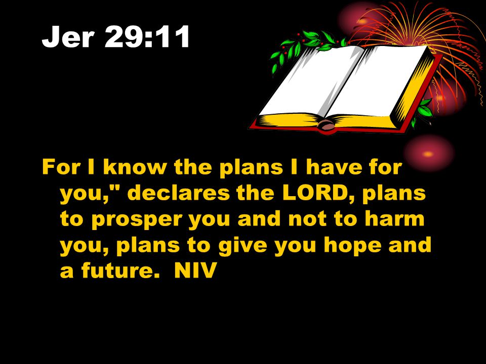 Jer 29:11 For I know the plans I have for you, declares the LORD, plans to prosper you and not to harm you, plans to give you hope and a future.