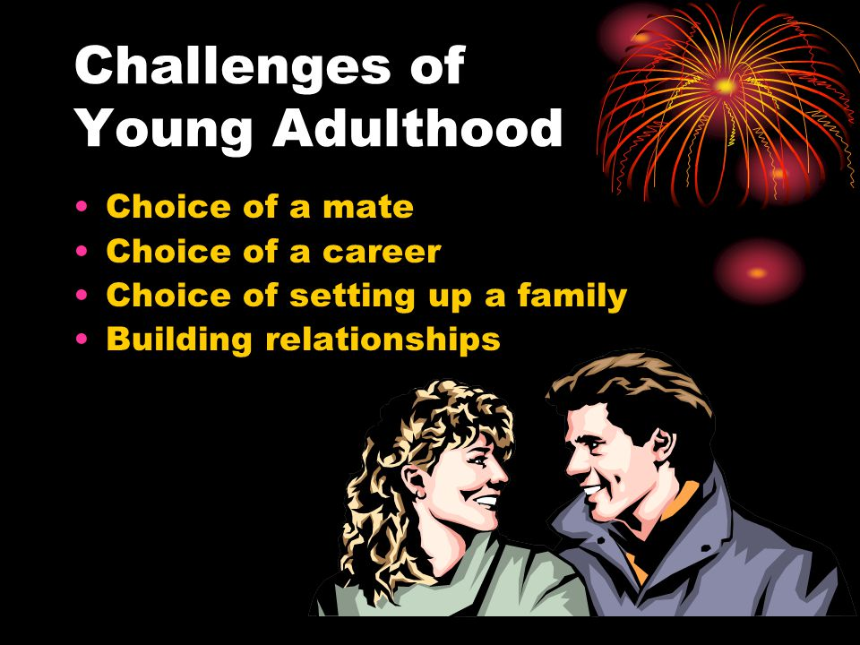 Challenges of Young Adulthood Choice of a mate Choice of a career Choice of setting up a family Building relationships