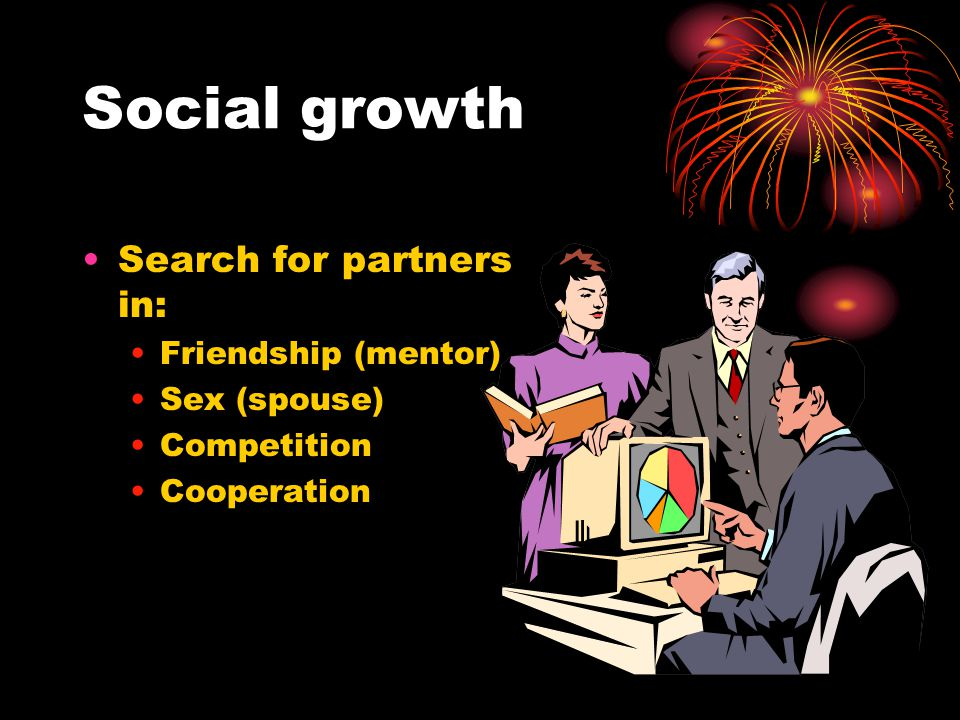 Social growth Search for partners in: Friendship (mentor) Sex (spouse) Competition Cooperation