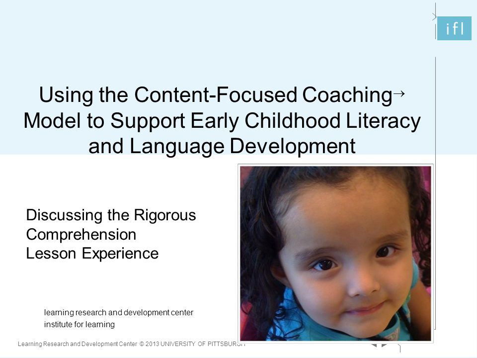 1 Learning Research and Development Center © 2013 UNIVERSITY OF PITTSBURGH learning research and development center institute for learning Using the Content-Focused Coaching  Model to Support Early Childhood Literacy and Language Development Discussing the Rigorous Comprehension Lesson Experience