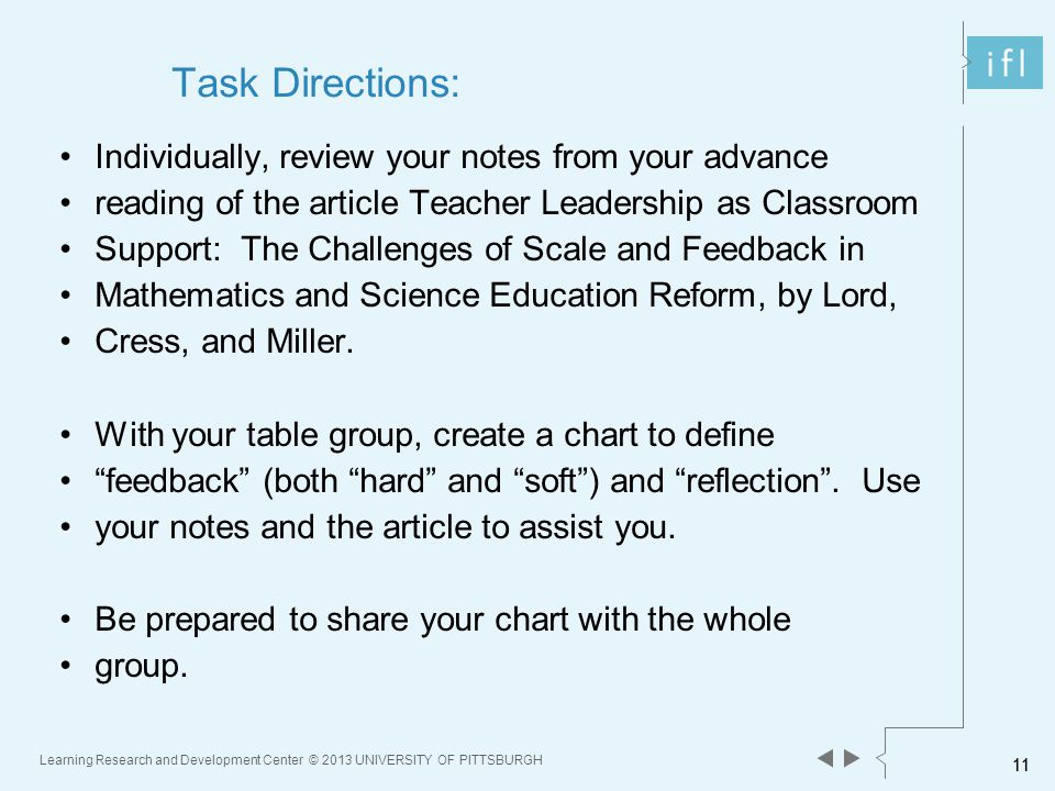 11 Learning Research and Development Center © 2013 UNIVERSITY OF PITTSBURGH 11 Task Directions: Individually, review your notes from your advance reading of the article Teacher Leadership as Classroom Support: The Challenges of Scale and Feedback in Mathematics and Science Education Reform, by Lord, Cress, and Miller.