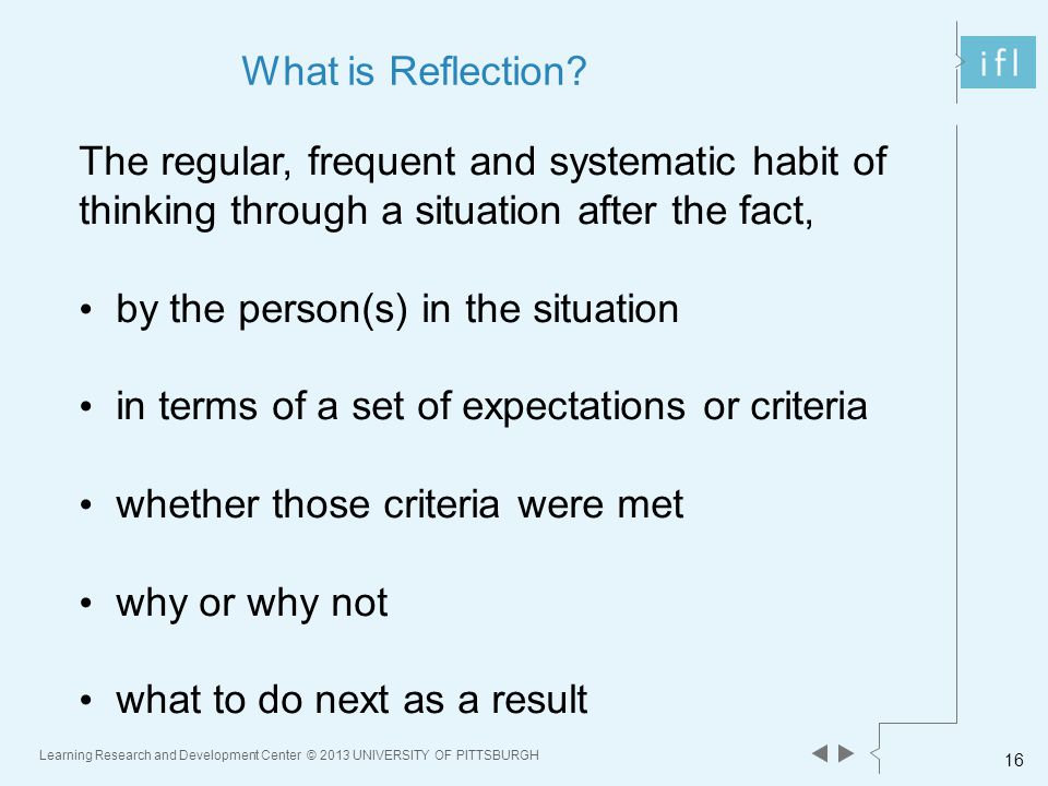 Learning Research and Development Center © 2013 UNIVERSITY OF PITTSBURGH 16 What is Reflection.