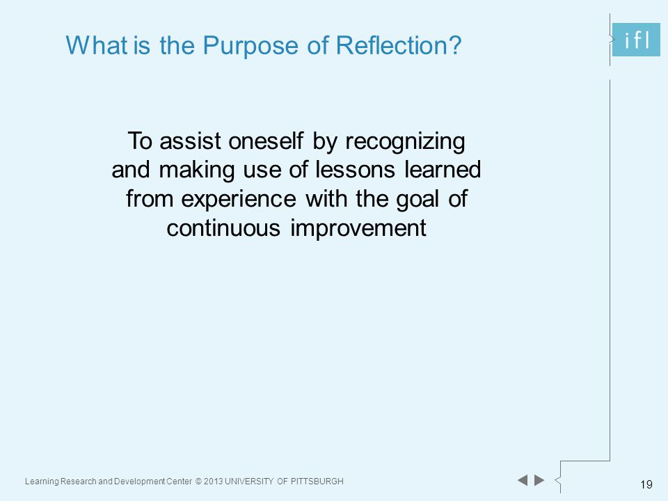 Learning Research and Development Center © 2013 UNIVERSITY OF PITTSBURGH 19 What is the Purpose of Reflection.