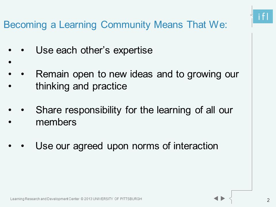 Learning Research and Development Center © 2013 UNIVERSITY OF PITTSBURGH 2 Becoming a Learning Community Means That We: Use each other's expertise Remain open to new ideas and to growing our thinking and practice Share responsibility for the learning of all our members Use our agreed upon norms of interaction