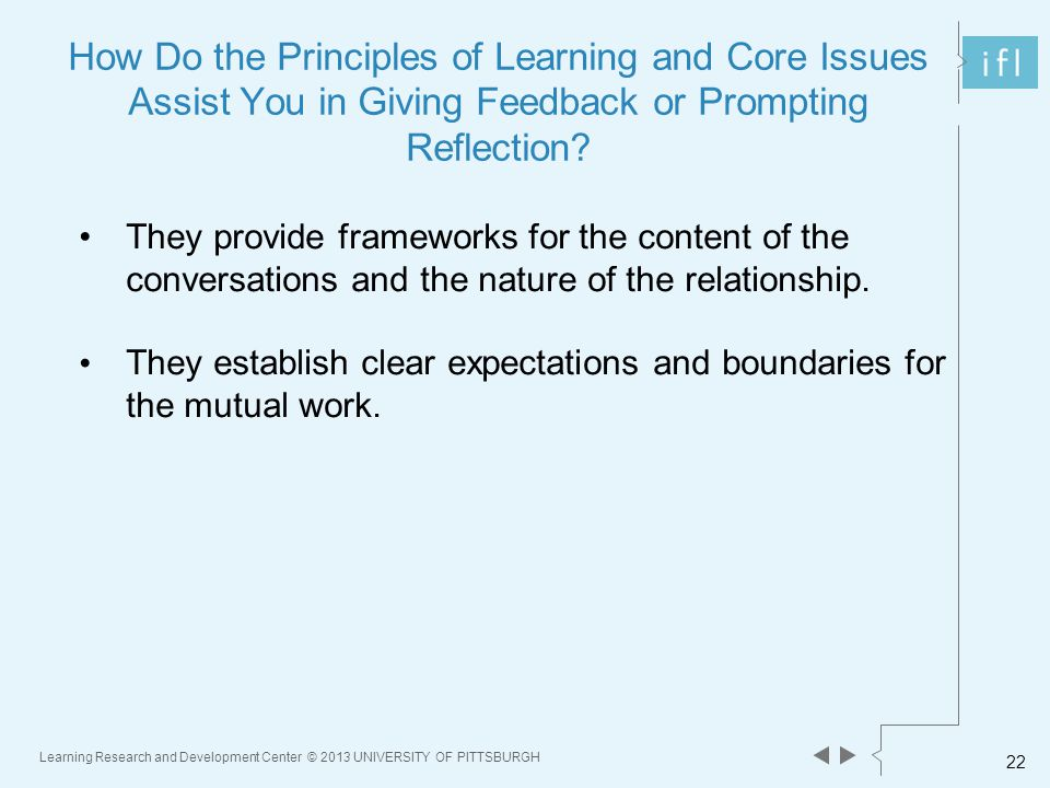 Learning Research and Development Center © 2013 UNIVERSITY OF PITTSBURGH 22 How Do the Principles of Learning and Core Issues Assist You in Giving Feedback or Prompting Reflection.