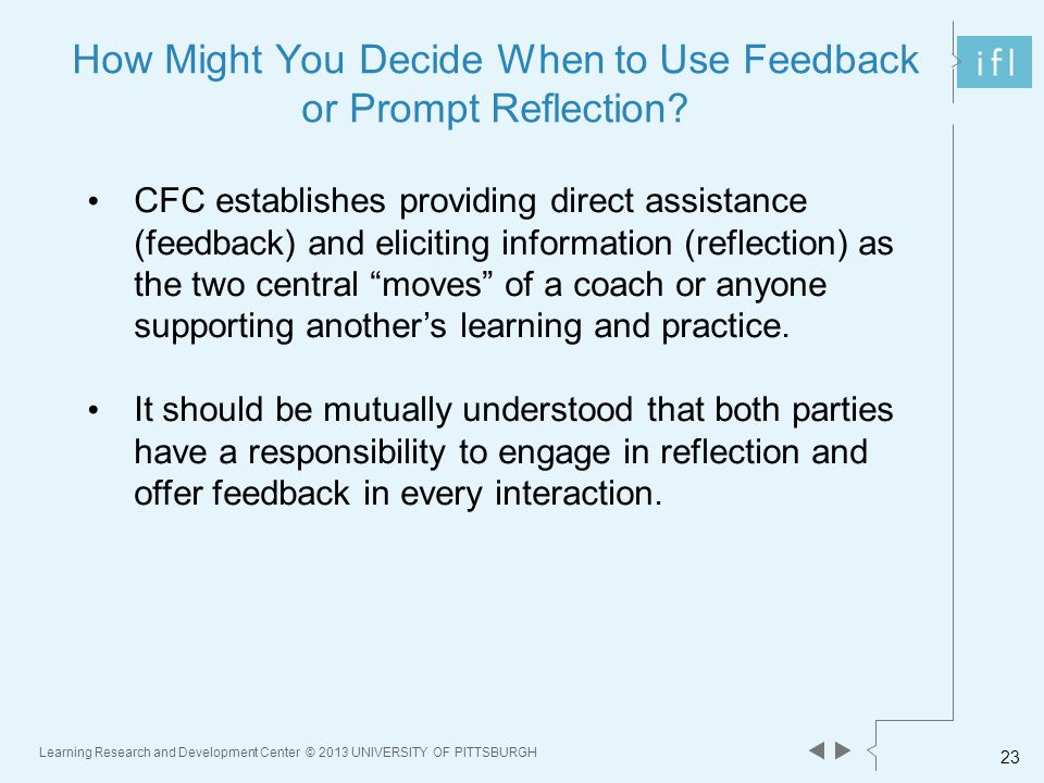 Learning Research and Development Center © 2013 UNIVERSITY OF PITTSBURGH 23 How Might You Decide When to Use Feedback or Prompt Reflection.