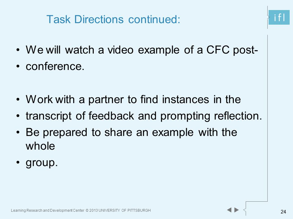 24 Learning Research and Development Center © 2013 UNIVERSITY OF PITTSBURGH 24 Task Directions continued: We will watch a video example of a CFC post- conference.
