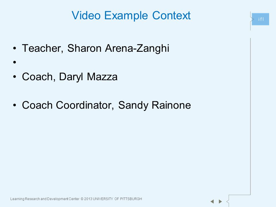 Learning Research and Development Center © 2013 UNIVERSITY OF PITTSBURGH Video Example Context Teacher, Sharon Arena-Zanghi Coach, Daryl Mazza Coach Coordinator, Sandy Rainone