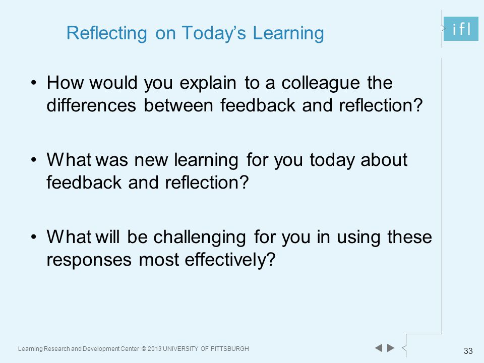 Learning Research and Development Center © 2013 UNIVERSITY OF PITTSBURGH 33 Reflecting on Today's Learning How would you explain to a colleague the differences between feedback and reflection.