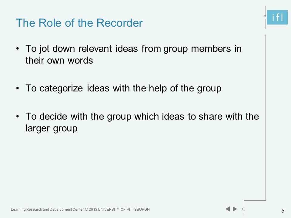 Learning Research and Development Center © 2013 UNIVERSITY OF PITTSBURGH 5 The Role of the Recorder To jot down relevant ideas from group members in their own words To categorize ideas with the help of the group To decide with the group which ideas to share with the larger group