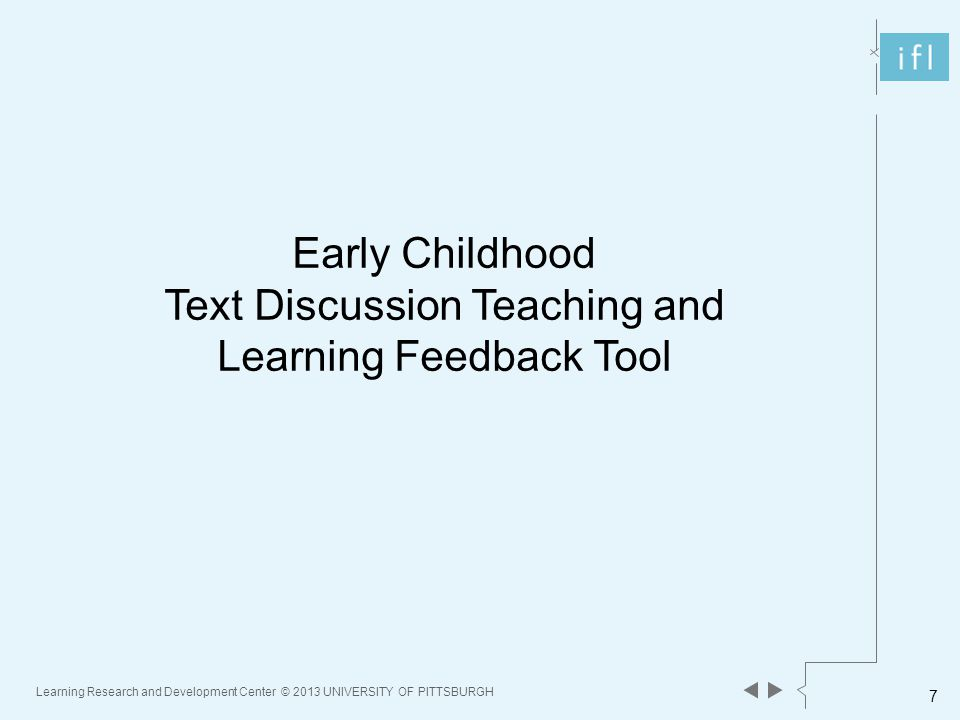 Learning Research and Development Center © 2013 UNIVERSITY OF PITTSBURGH 7 Early Childhood Text Discussion Teaching and Learning Feedback Tool