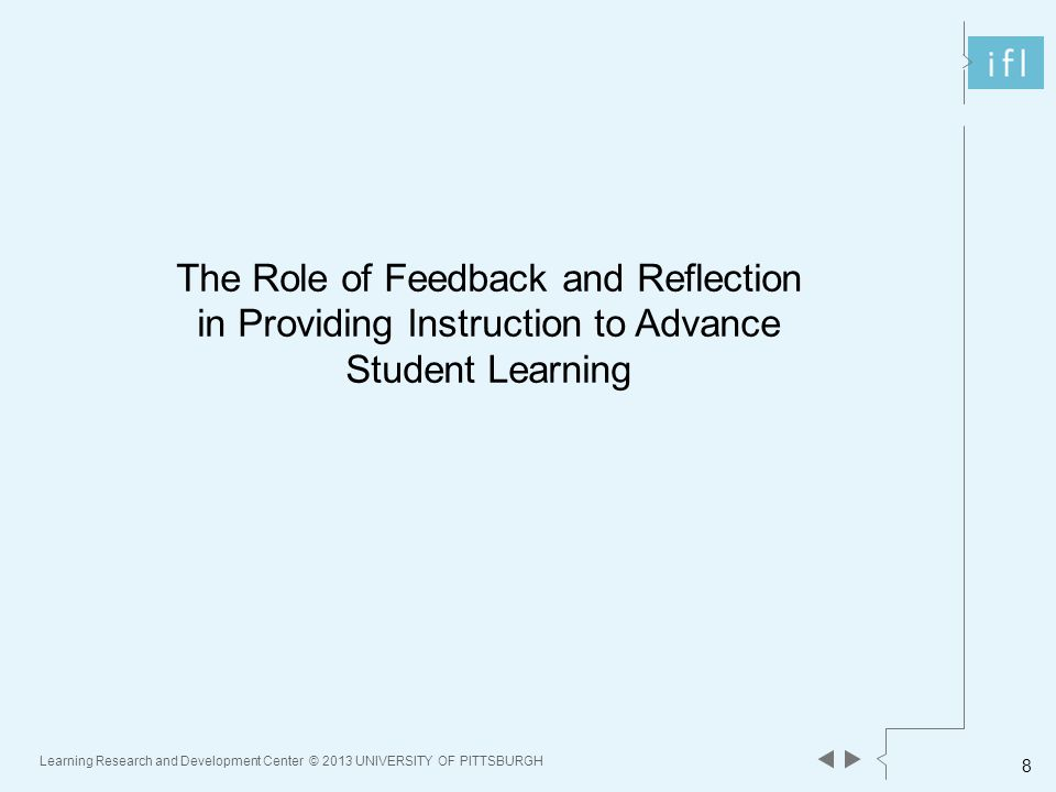 Learning Research and Development Center © 2013 UNIVERSITY OF PITTSBURGH 8 The Role of Feedback and Reflection in Providing Instruction to Advance Student Learning