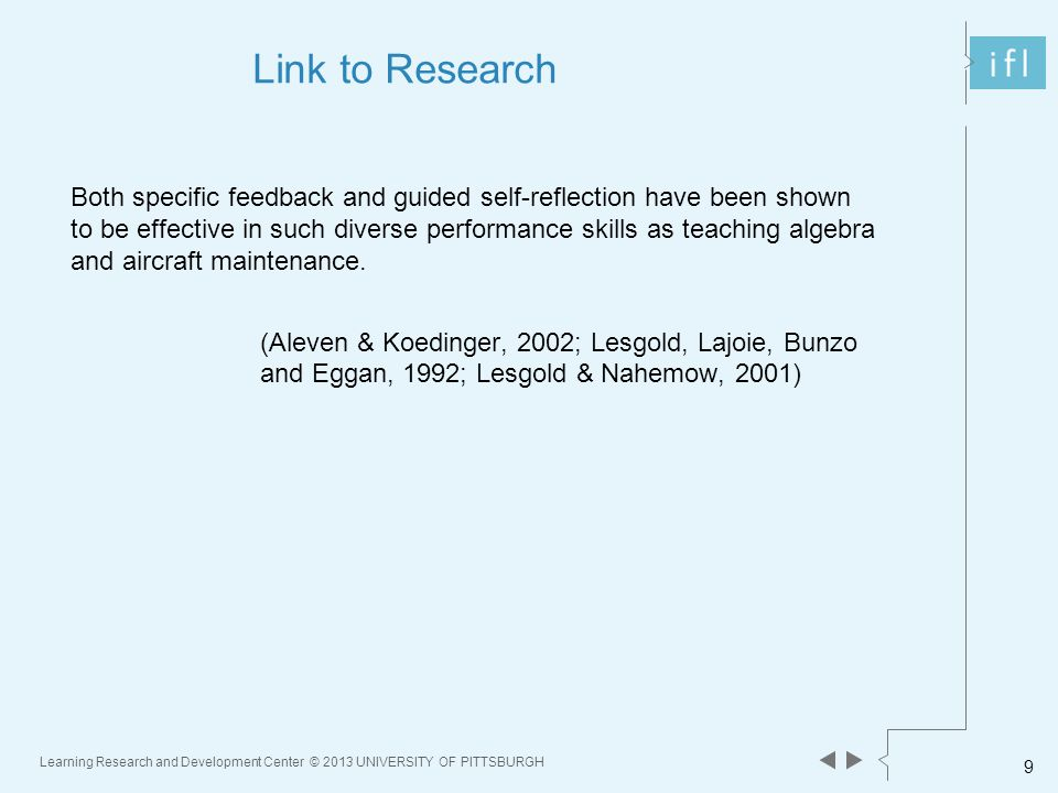 Learning Research and Development Center © 2013 UNIVERSITY OF PITTSBURGH 9 Link to Research Both specific feedback and guided self-reflection have been shown to be effective in such diverse performance skills as teaching algebra and aircraft maintenance.